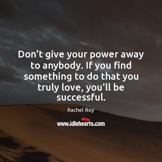 Don't give your power away to anybody. If you find something to Rachel Roy Picture Quote