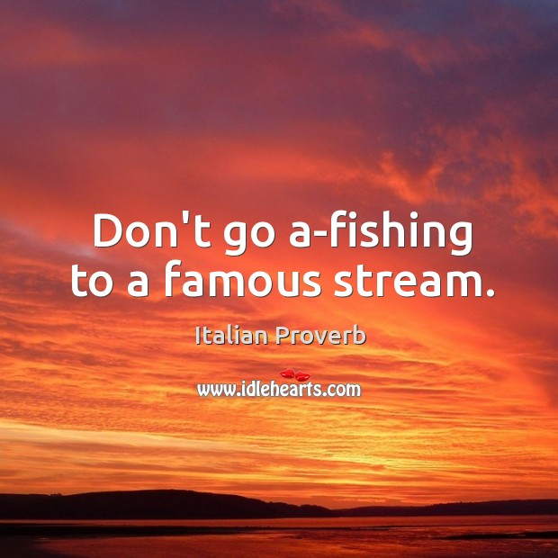 Image, Don't go a-fishing to a famous stream.