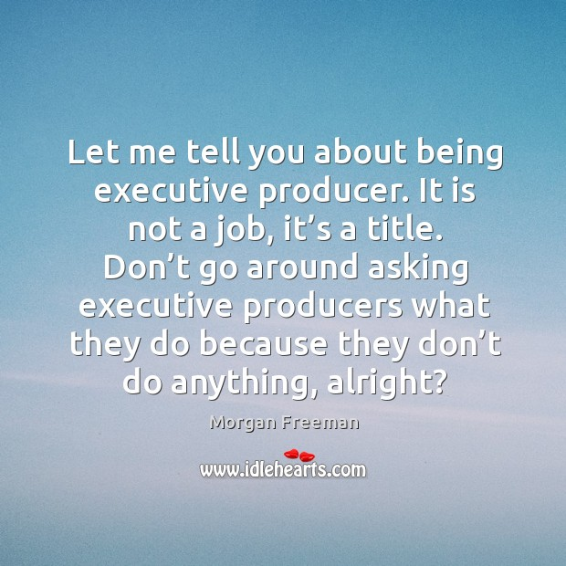 Don't go around asking executive producers what they do because they don't do anything, alright? Image