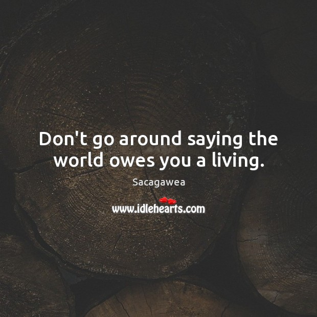 Don't go around saying the world owes you a living. Image
