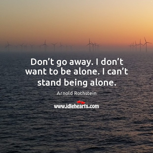 Don't go away. I don't want to be alone. I can't stand being alone. Image