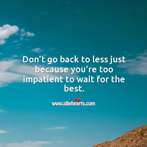 Don't go back to less just because you're too impatient to wait for the best. Image