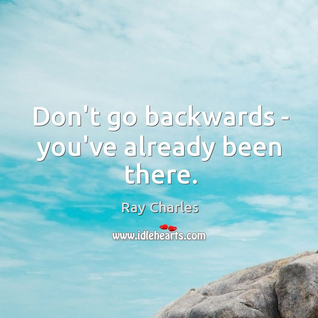 Don't go backwards – you've already been there. Ray Charles Picture Quote