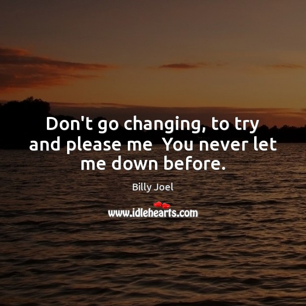 Don't go changing, to try and please me  You never let me down before. Image