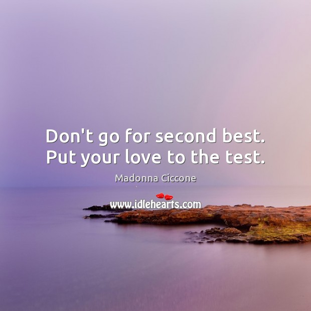 Don't go for second best. Put your love to the test. Image