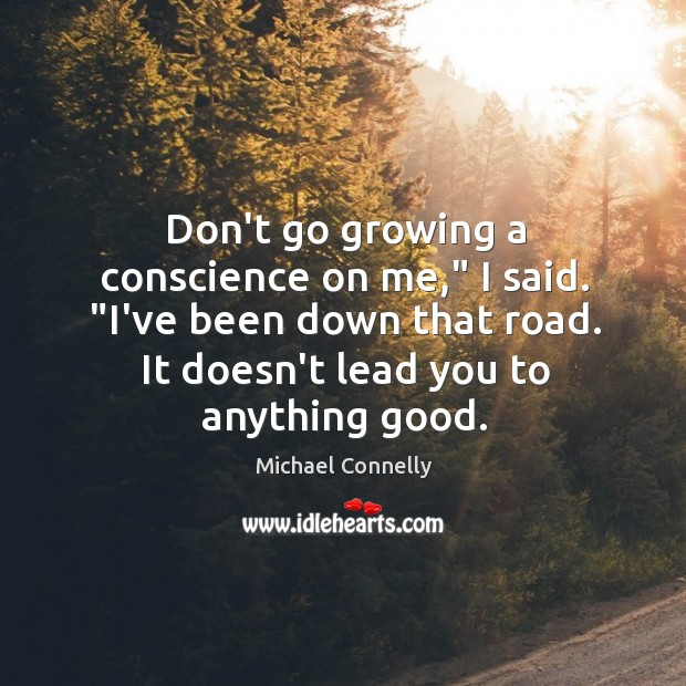 "Don't go growing a conscience on me,"" I said. ""I've been down Image"