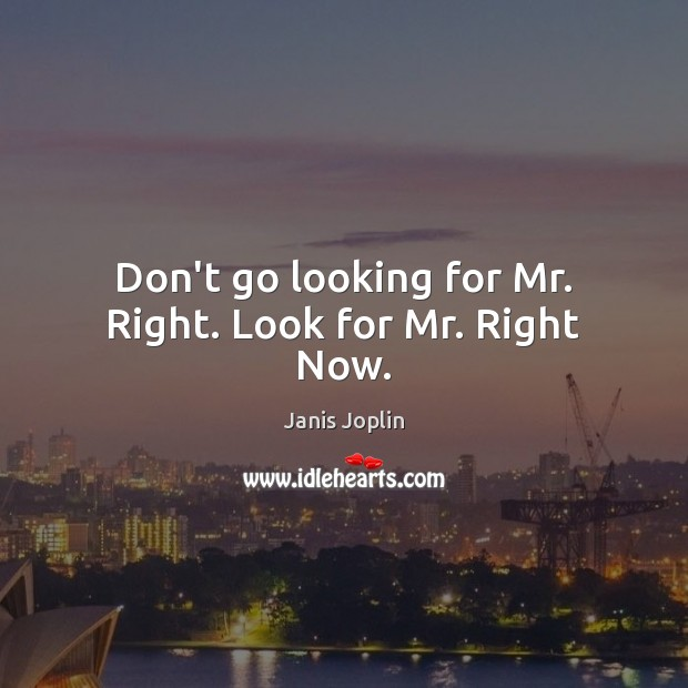 Image, Don't go looking for Mr. Right. Look for Mr. Right Now.