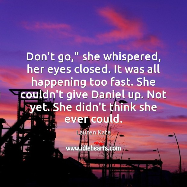 """Image, Don't go,"""" she whispered, her eyes closed. It was all happening too"""