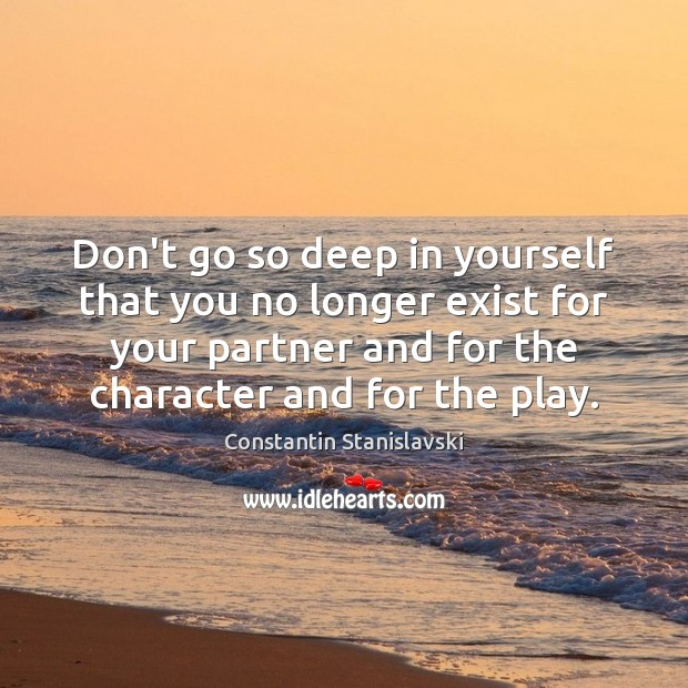 Don't go so deep in yourself that you no longer exist for Constantin Stanislavski Picture Quote