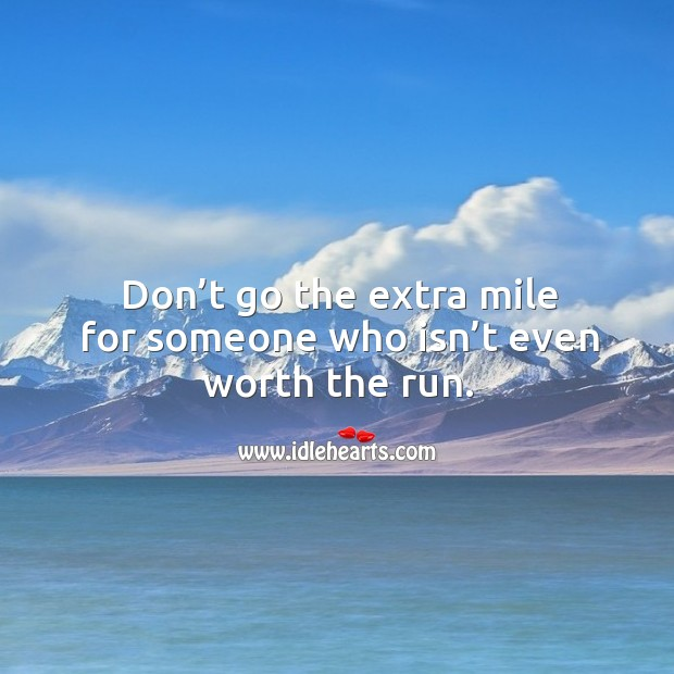 Don't go the extra mile for someone who isn't even worth the run. Image