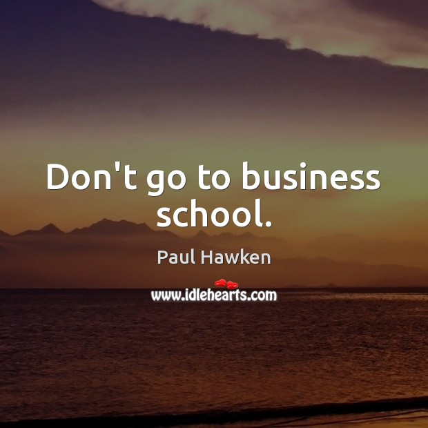 Don't go to business school. Paul Hawken Picture Quote