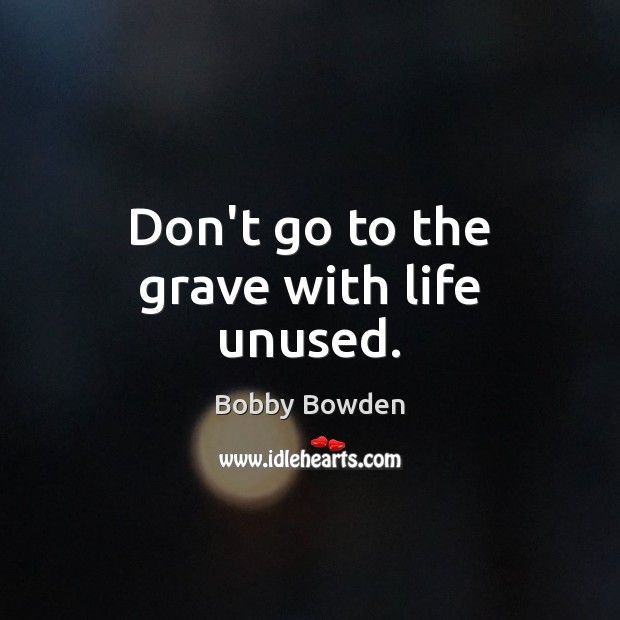 Don't go to the grave with life unused. Image