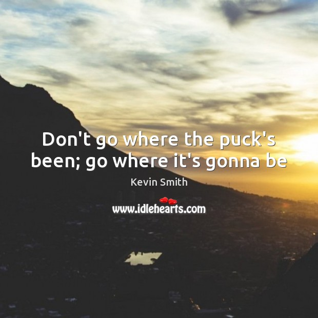 Don't go where the puck's been; go where it's gonna be Kevin Smith Picture Quote