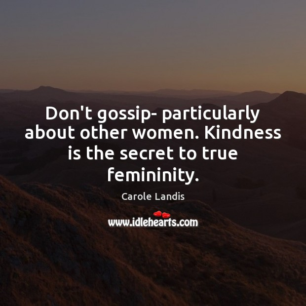 Don't gossip- particularly about other women. Kindness is the secret to true femininity. Image