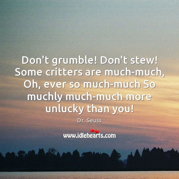 Don't grumble! Don't stew! Some critters are much-much, Oh, ever so much-much Dr. Seuss Picture Quote