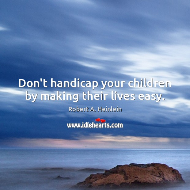 Don't handicap your children by making their lives easy. Image