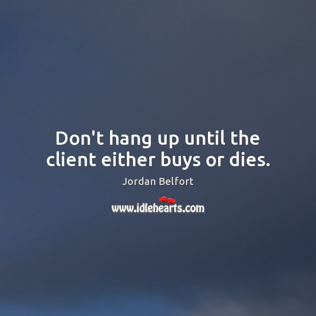 Don't hang up until the client either buys or dies. Jordan Belfort Picture Quote