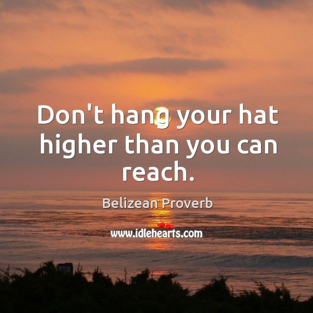 Don't hang your hat higher than you can reach. Belizean Proverbs Image