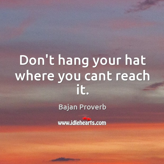 Don't hang your hat where you cant reach it. Bajan Proverbs Image