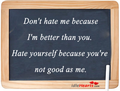 Don't Hate Me Because I'm Better Than You.