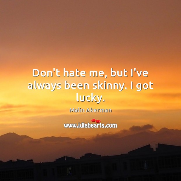 Don't hate me, but I've always been skinny. I got lucky. Malin Akerman Picture Quote