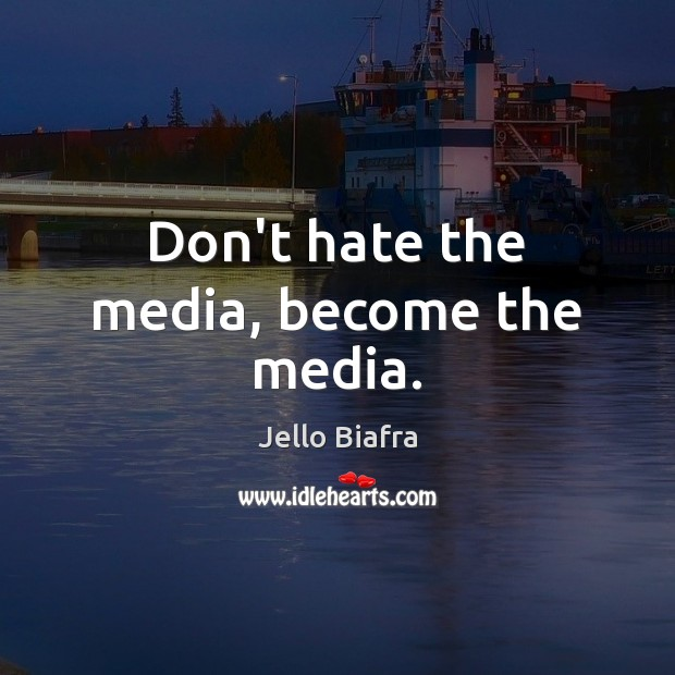 Don't hate the media, become the media. Jello Biafra Picture Quote