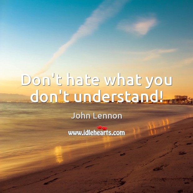 Don't hate what you don't understand! John Lennon Picture Quote