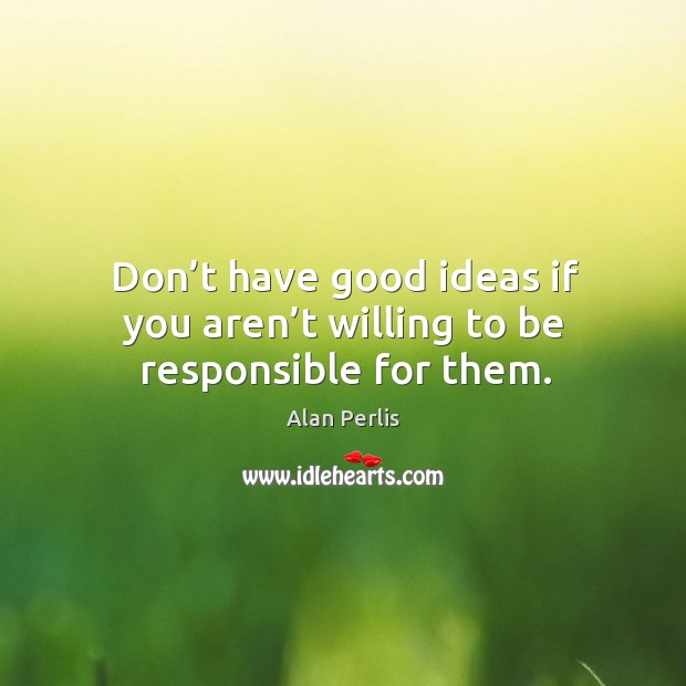 Don't have good ideas if you aren't willing to be responsible for them. Alan Perlis Picture Quote