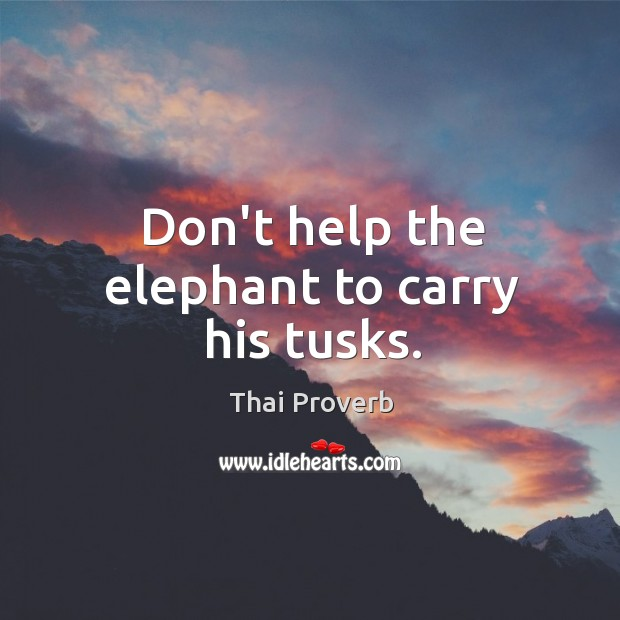 Don't help the elephant to carry his tusks. Thai Proverbs Image