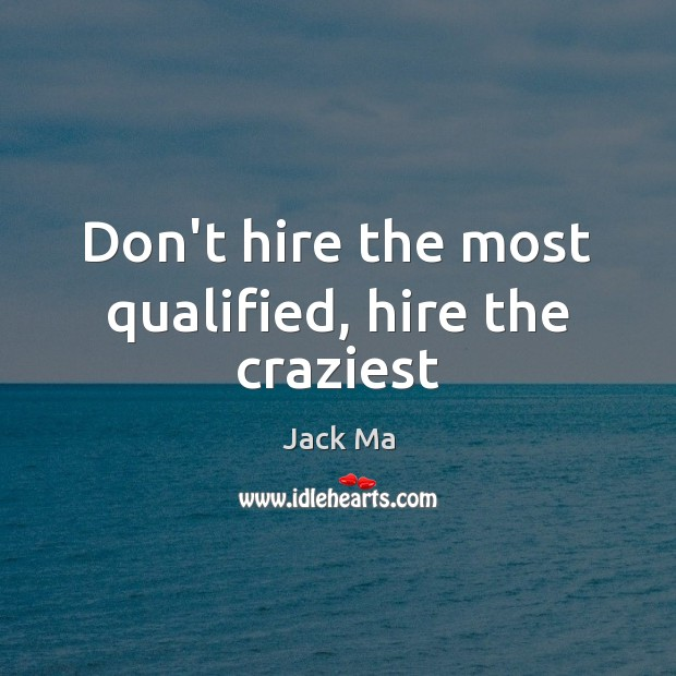 Don't hire the most qualified, hire the craziest Jack Ma Picture Quote