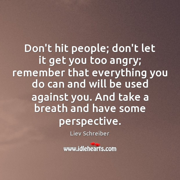 Don't hit people; don't let it get you too angry; remember that Liev Schreiber Picture Quote
