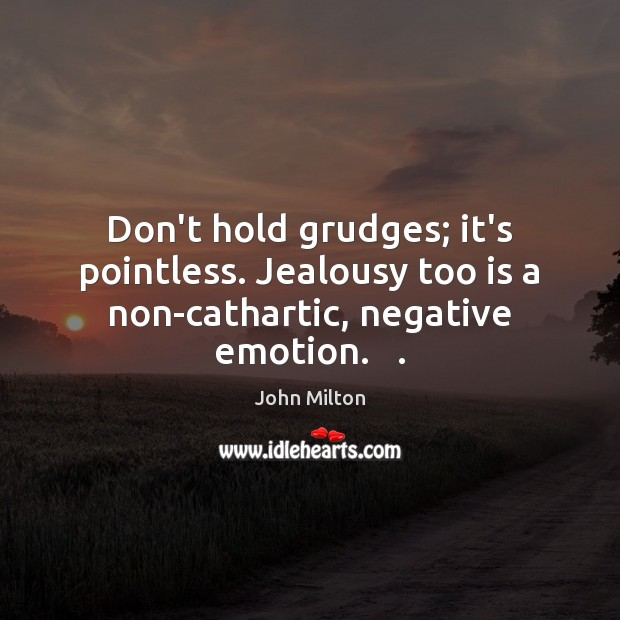 Don't hold grudges; it's pointless. Jealousy too is a non-cathartic, negative emotion.   . John Milton Picture Quote
