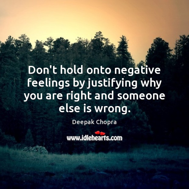 Image, Don't hold onto negative feelings by justifying why you are right and