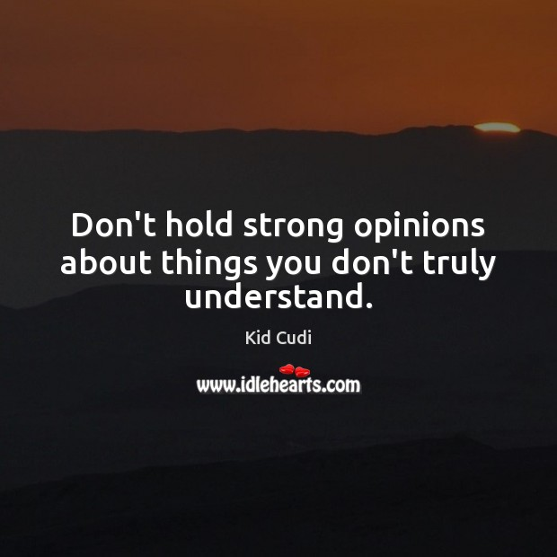 Don't hold strong opinions about things you don't truly understand. Kid Cudi Picture Quote