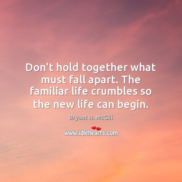 Don't hold together what must fall apart. The familiar life crumbles so Bryant H. McGill Picture Quote