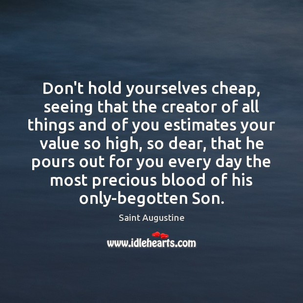 Don't hold yourselves cheap, seeing that the creator of all things and Saint Augustine Picture Quote