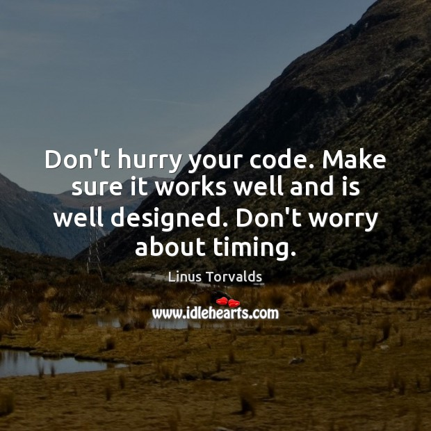 Don't hurry your code. Make sure it works well and is well Linus Torvalds Picture Quote