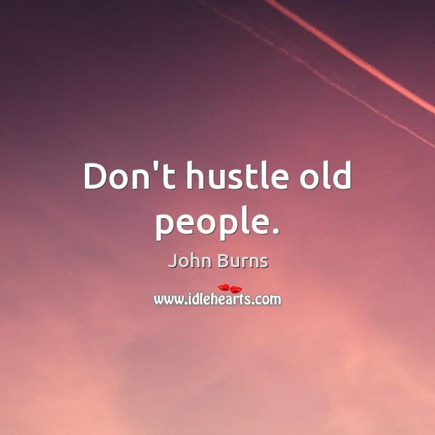 Don't hustle old people. Image