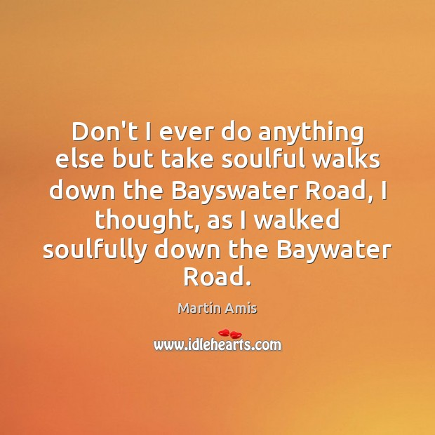 Image, Don't I ever do anything else but take soulful walks down the