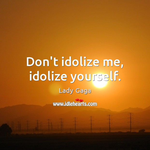 Don't idolize me, idolize yourself. Lady Gaga Picture Quote