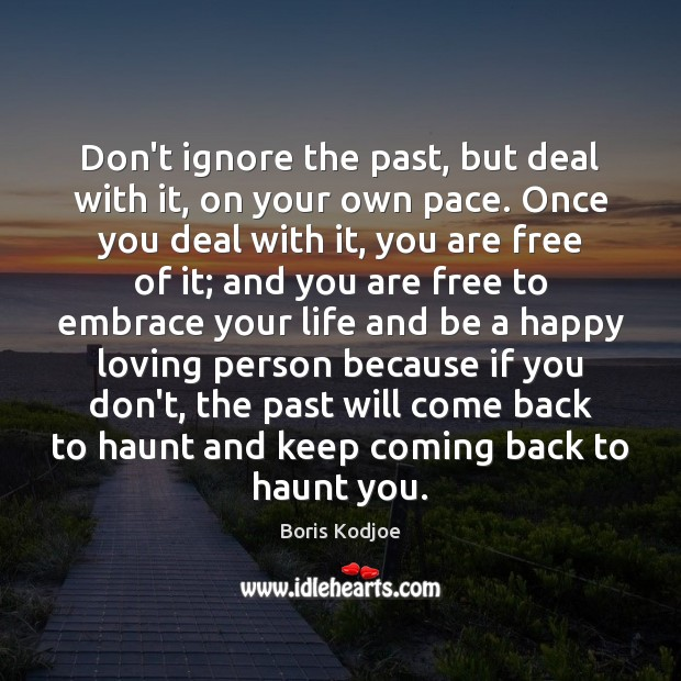 Don't ignore the past, but deal with it, on your own pace. Image