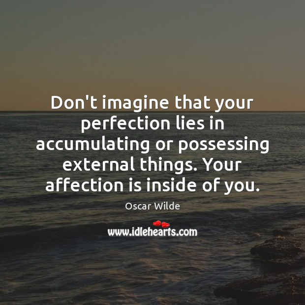 Image, Don't imagine that your perfection lies in accumulating or possessing external things.