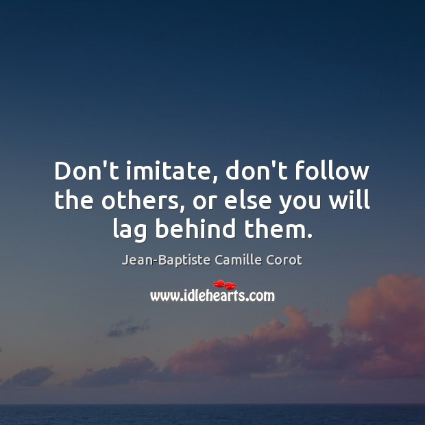 Don't imitate, don't follow the others, or else you will lag behind them. Jean-Baptiste Camille Corot Picture Quote