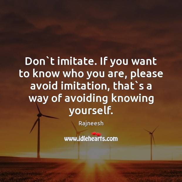 Don`t imitate. If you want to know who you are, please Image