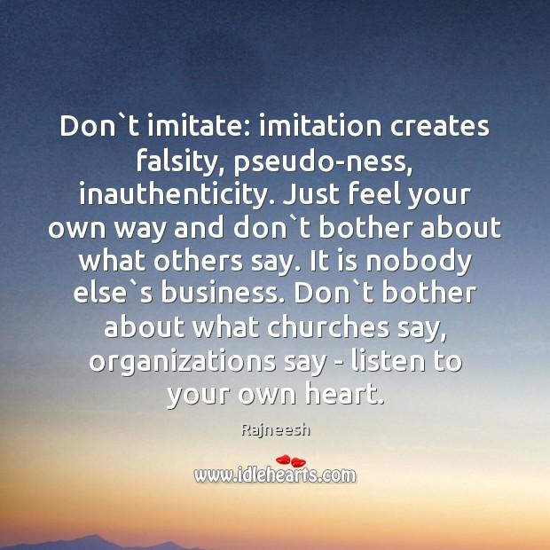 Image, Don`t imitate: imitation creates falsity, pseudo-ness, inauthenticity. Just feel your own