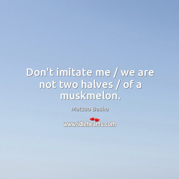 Don't imitate me / we are not two halves / of a muskmelon. Image