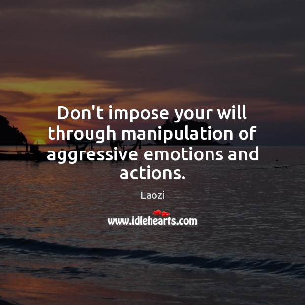 Image, Don't impose your will through manipulation of aggressive emotions and actions.