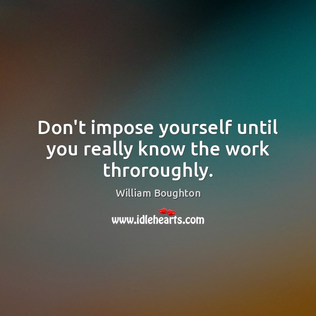 Don't impose yourself until you really know the work throroughly. Image