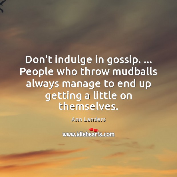 Don't indulge in gossip. … People who throw mudballs always manage to end Ann Landers Picture Quote