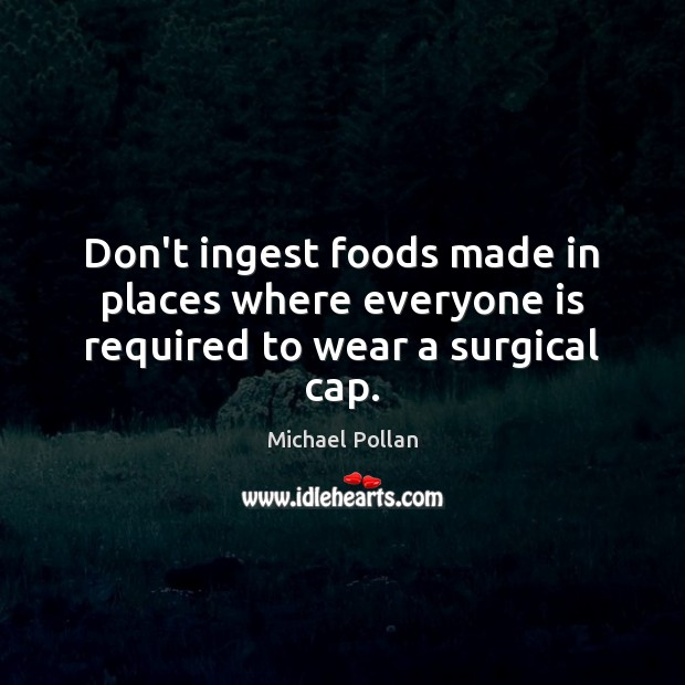 Don't ingest foods made in places where everyone is required to wear a surgical cap. Michael Pollan Picture Quote